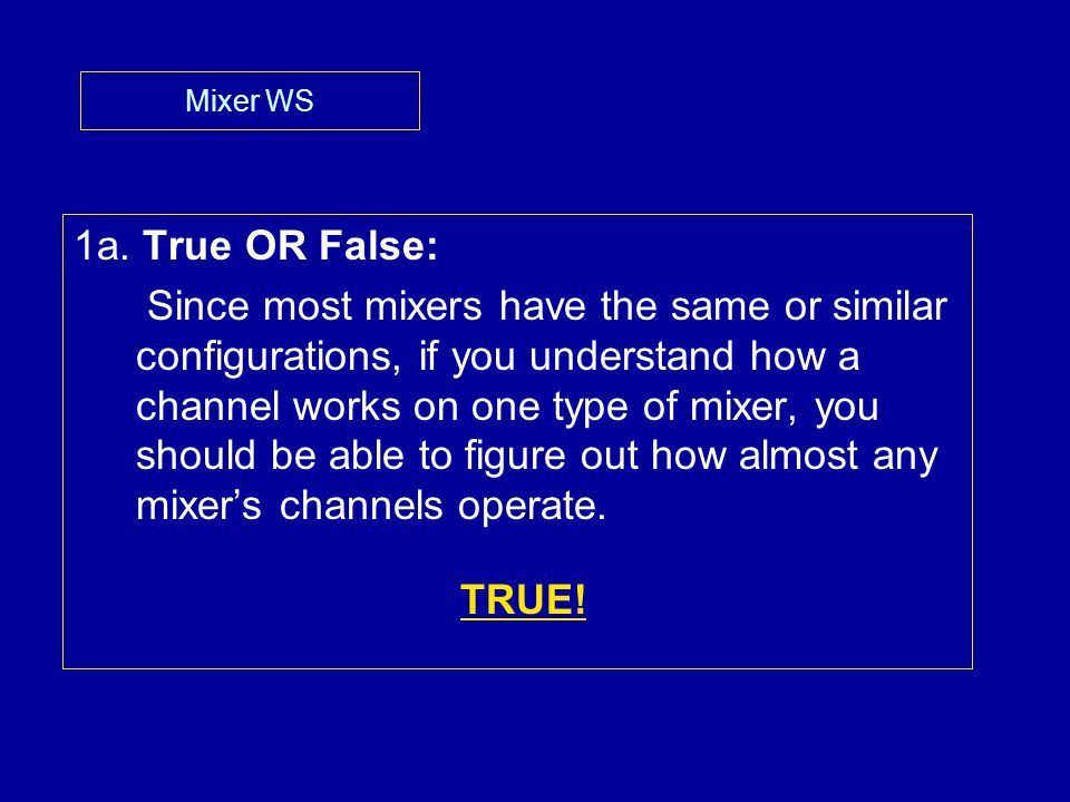 Mixer WS 1a. True OR False: Since most mixers have the same or similar configurations, if you understand how a channel works on one type of mixer, you