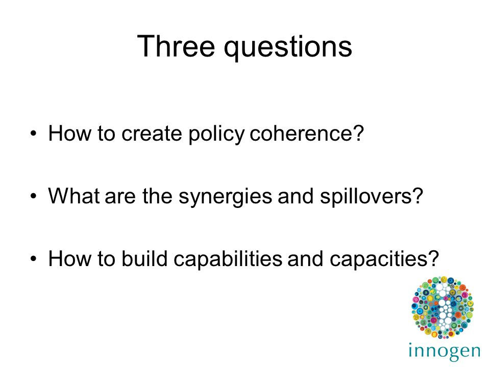 Three questions How to create policy coherence. What are the synergies and spillovers.