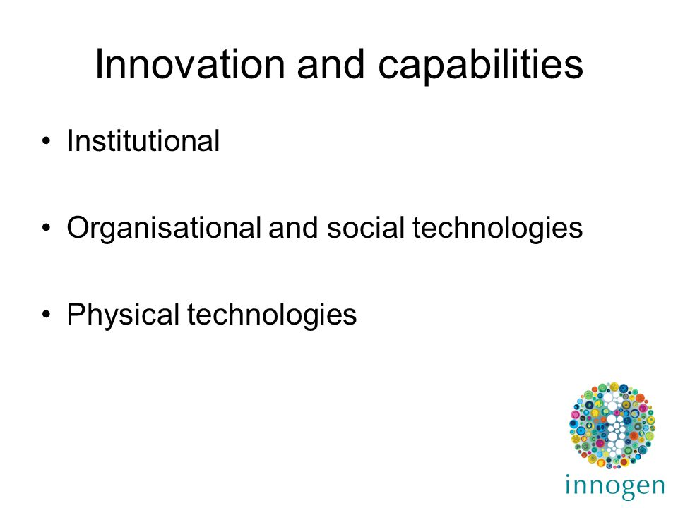 Innovation and capabilities Institutional Organisational and social technologies Physical technologies