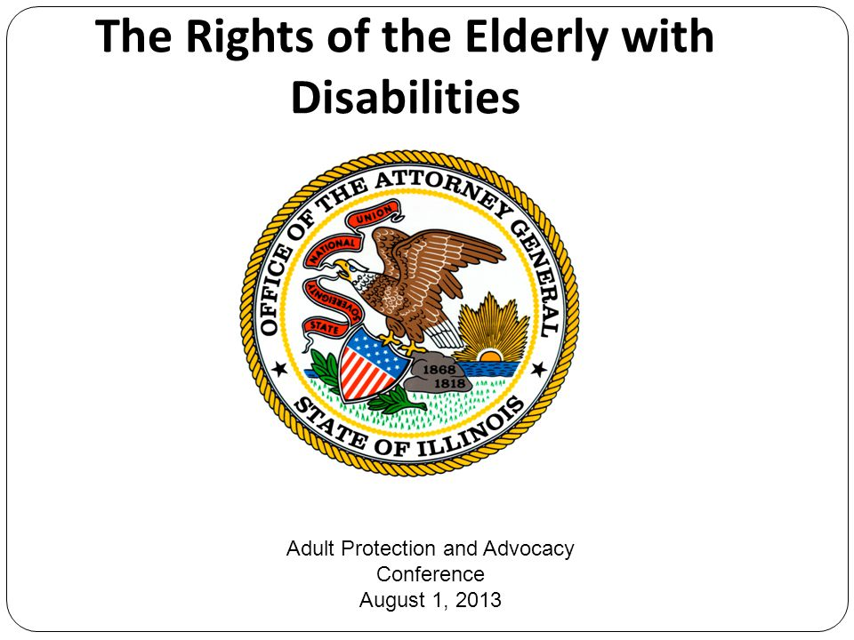 The Rights of the Elderly with Disabilities Adult Protection and Advocacy Conference August 1, 2013