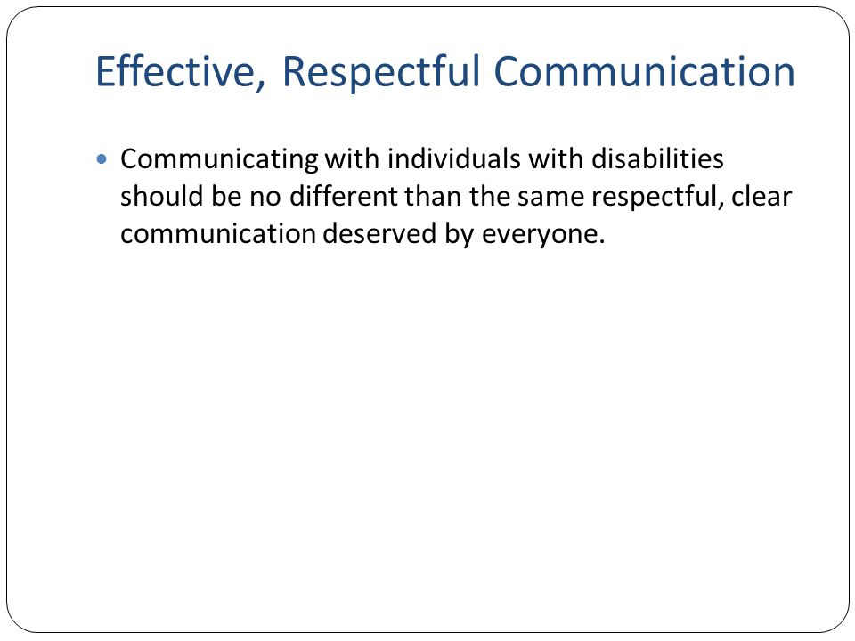 Effective, Respectful Communication Communicating with individuals with disabilities should be no different than the same respectful, clear communication deserved by everyone.