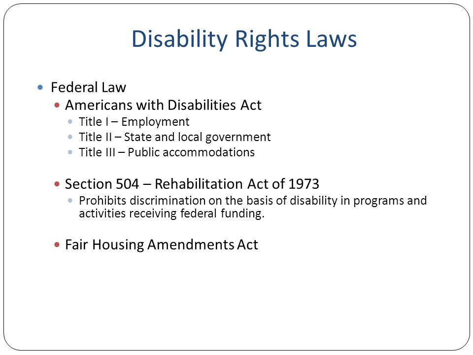 Disability Rights Laws Federal Law Americans with Disabilities Act Title I – Employment Title II – State and local government Title III – Public accommodations Section 504 – Rehabilitation Act of 1973 Prohibits discrimination on the basis of disability in programs and activities receiving federal funding.
