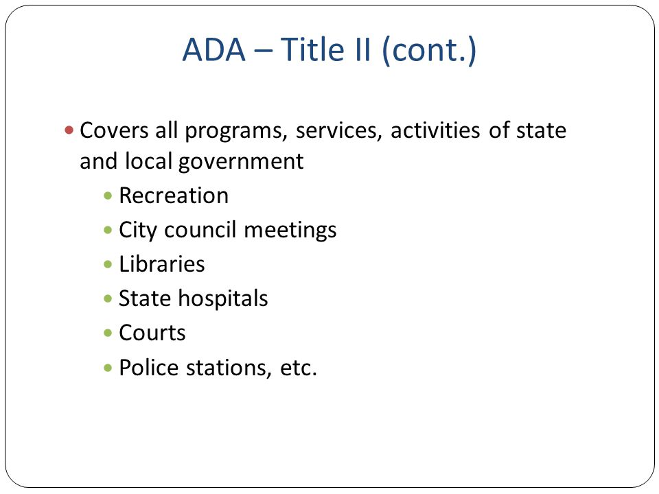 ADA – Title II (cont.) Covers all programs, services, activities of state and local government Recreation City council meetings Libraries State hospitals Courts Police stations, etc.