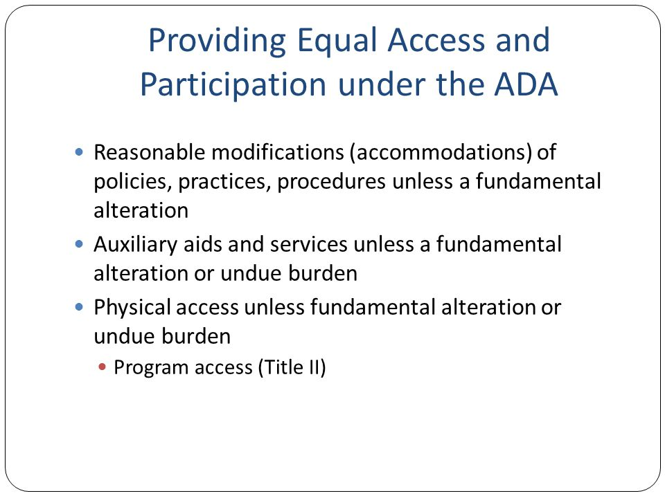 Providing Equal Access and Participation under the ADA Reasonable modifications (accommodations) of policies, practices, procedures unless a fundamental alteration Auxiliary aids and services unless a fundamental alteration or undue burden Physical access unless fundamental alteration or undue burden Program access (Title II)