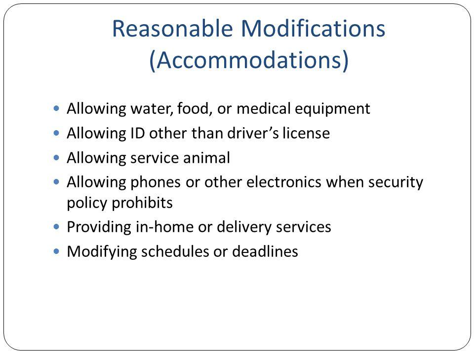 Reasonable Modifications (Accommodations) Allowing water, food, or medical equipment Allowing ID other than driver's license Allowing service animal Allowing phones or other electronics when security policy prohibits Providing in-home or delivery services Modifying schedules or deadlines