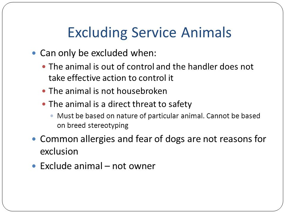 Excluding Service Animals Can only be excluded when: The animal is out of control and the handler does not take effective action to control it The animal is not housebroken The animal is a direct threat to safety Must be based on nature of particular animal.