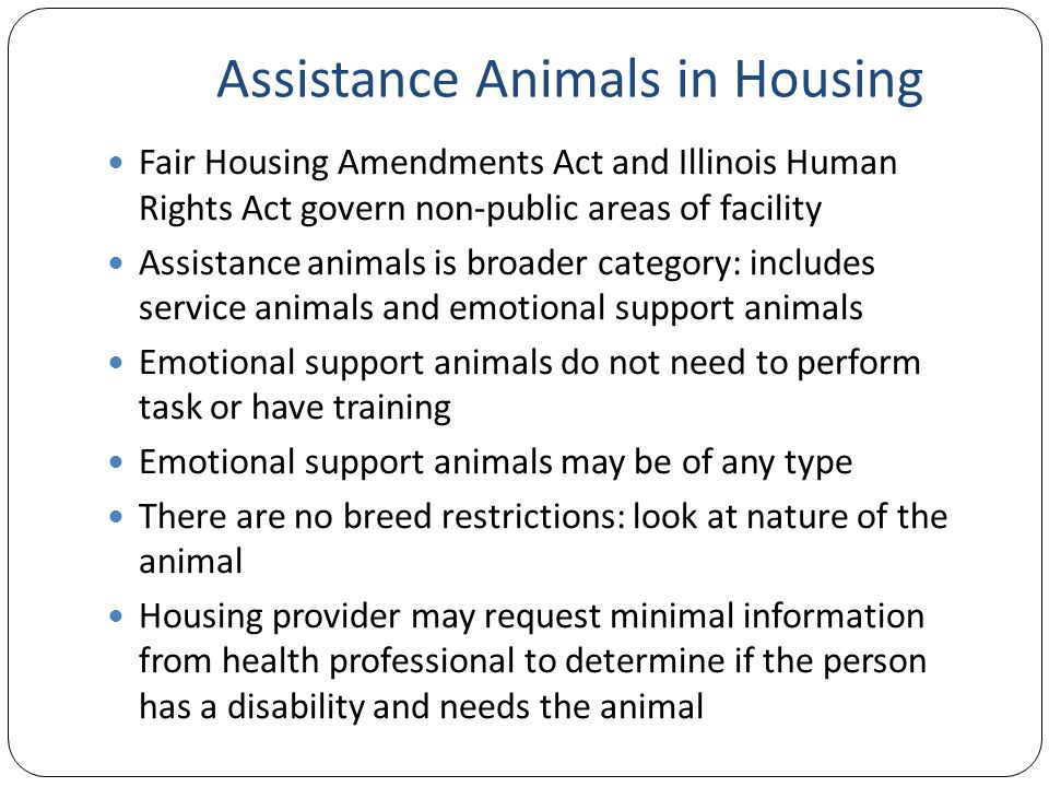 Assistance Animals in Housing Fair Housing Amendments Act and Illinois Human Rights Act govern non-public areas of facility Assistance animals is broader category: includes service animals and emotional support animals Emotional support animals do not need to perform task or have training Emotional support animals may be of any type There are no breed restrictions: look at nature of the animal Housing provider may request minimal information from health professional to determine if the person has a disability and needs the animal