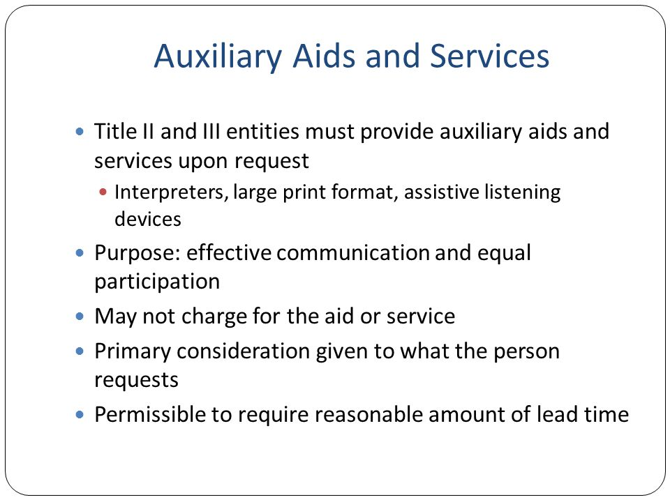 Auxiliary Aids and Services Title II and III entities must provide auxiliary aids and services upon request Interpreters, large print format, assistive listening devices Purpose: effective communication and equal participation May not charge for the aid or service Primary consideration given to what the person requests Permissible to require reasonable amount of lead time