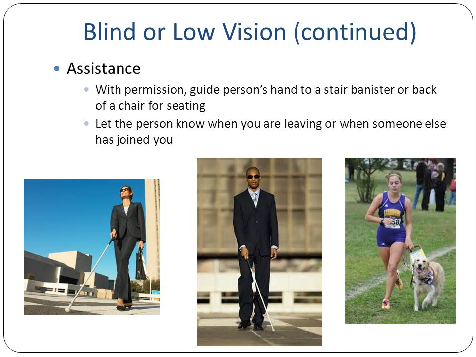 Blind or Low Vision (continued) Assistance With permission, guide person's hand to a stair banister or back of a chair for seating Let the person know when you are leaving or when someone else has joined you