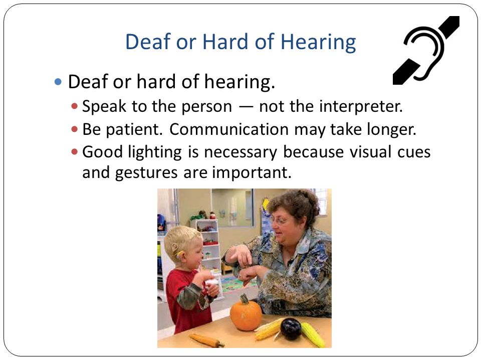 Deaf or Hard of Hearing Deaf or hard of hearing. Speak to the person — not the interpreter.