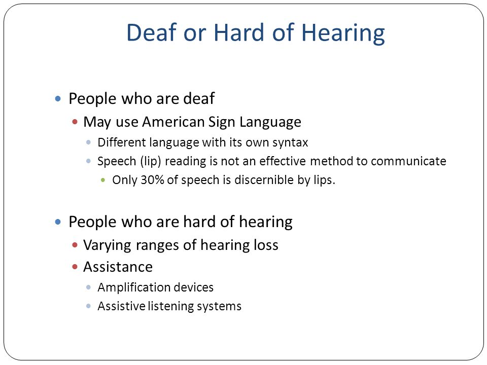 Deaf or Hard of Hearing People who are deaf May use American Sign Language Different language with its own syntax Speech (lip) reading is not an effective method to communicate Only 30% of speech is discernible by lips.