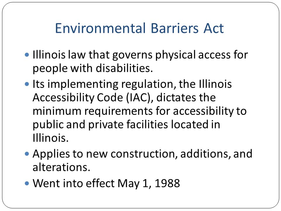 Environmental Barriers Act Illinois law that governs physical access for people with disabilities.