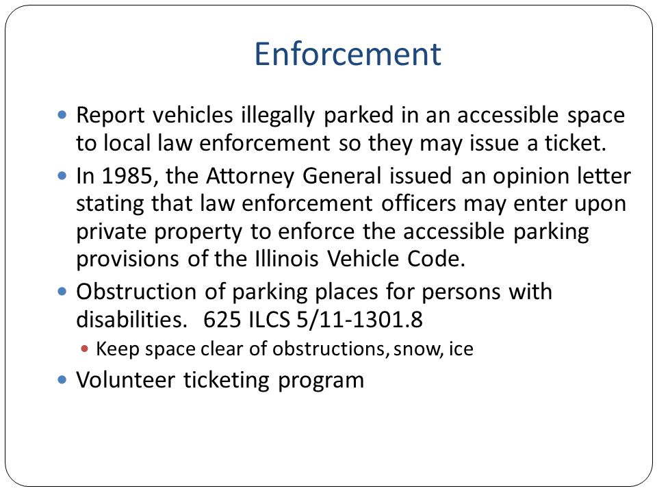 Enforcement Report vehicles illegally parked in an accessible space to local law enforcement so they may issue a ticket.