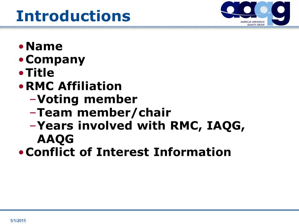 5/1/2015 Introductions Name Company Title RMC Affiliation –Voting member –Team member/chair –Years involved with RMC, IAQG, AAQG Conflict of Interest Information