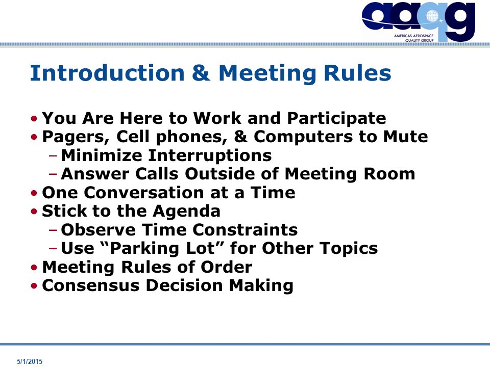 5/1/2015 Introduction & Meeting Rules You Are Here to Work and Participate Pagers, Cell phones, & Computers to Mute –Minimize Interruptions –Answer Calls Outside of Meeting Room One Conversation at a Time Stick to the Agenda –Observe Time Constraints –Use Parking Lot for Other Topics Meeting Rules of Order Consensus Decision Making