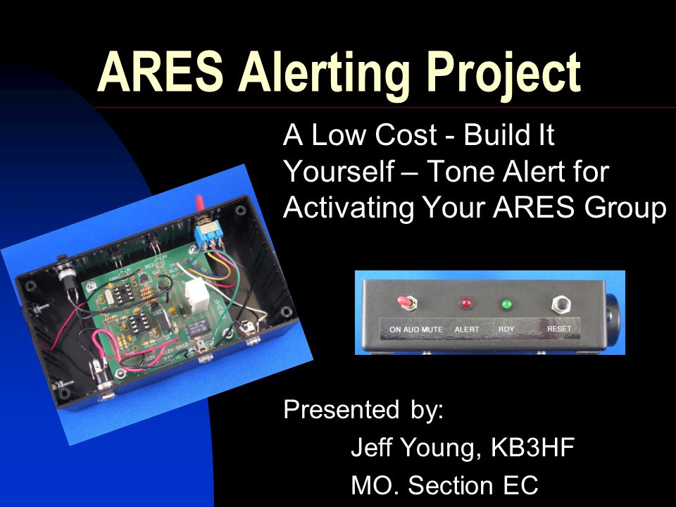 ARES Alerting Project A Low Cost - Build It Yourself – Tone Alert for Activating Your ARES Group Presented by: Jeff Young, KB3HF MO. Section EC