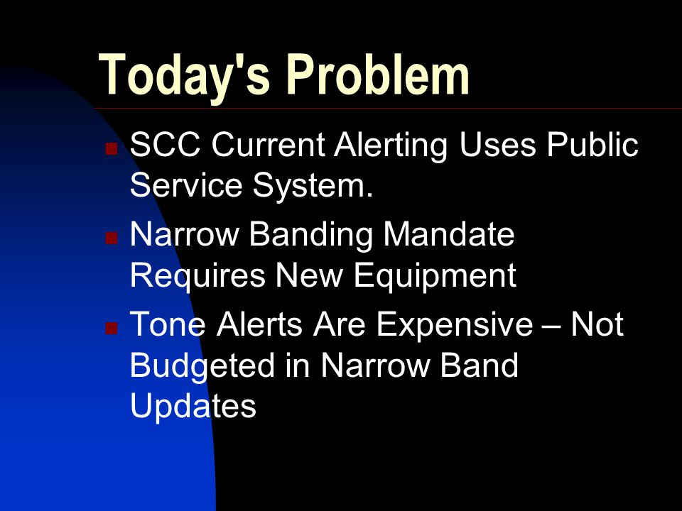 Today's Problem SCC Current Alerting Uses Public Service System. Narrow Banding Mandate Requires New Equipment Tone Alerts Are Expensive – Not Budgete