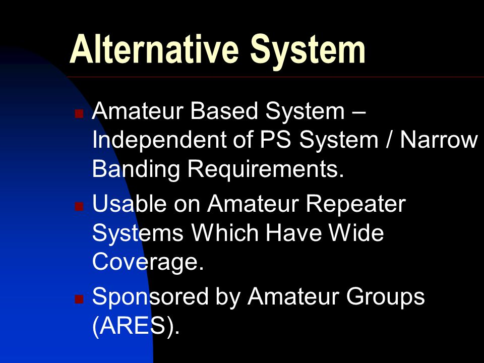Alternative System Amateur Based System – Independent of PS System / Narrow Banding Requirements.