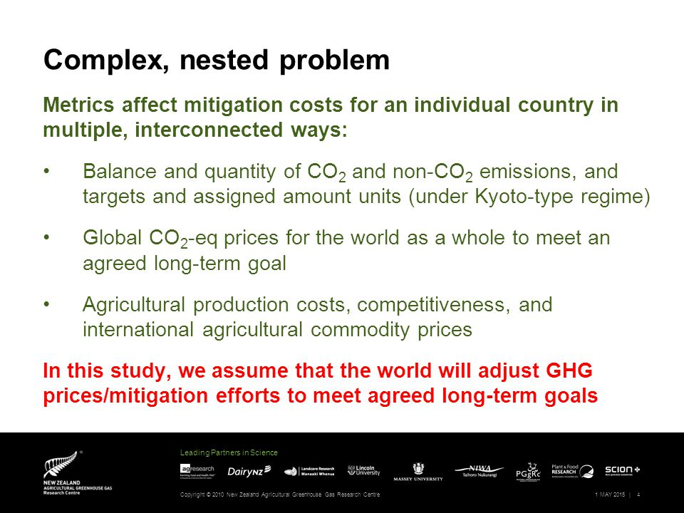 Leading Partners in Science Complex, nested problem Metrics affect mitigation costs for an individual country in multiple, interconnected ways: Balance and quantity of CO 2 and non-CO 2 emissions, and targets and assigned amount units (under Kyoto-type regime) Global CO 2 -eq prices for the world as a whole to meet an agreed long-term goal Agricultural production costs, competitiveness, and international agricultural commodity prices In this study, we assume that the world will adjust GHG prices/mitigation efforts to meet agreed long-term goals Copyright © 2010 New Zealand Agricultural Greenhouse Gas Research Centre1 MAY 2015 |4