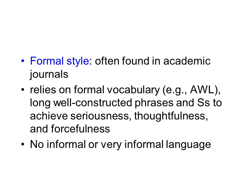 Formal style: often found in academic journals relies on formal vocabulary (e.g., AWL), long well-constructed phrases and Ss to achieve seriousness, t