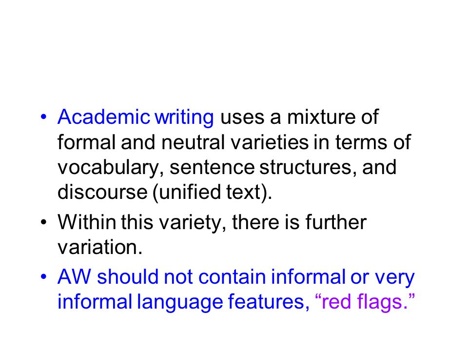 Academic writing uses a mixture of formal and neutral varieties in terms of vocabulary, sentence structures, and discourse (unified text). Within this