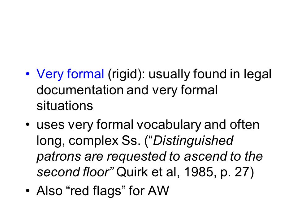 Very formal (rigid): usually found in legal documentation and very formal situations uses very formal vocabulary and often long, complex Ss.