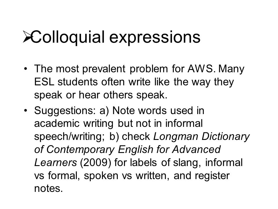  Colloquial expressions The most prevalent problem for AWS. Many ESL students often write like the way they speak or hear others speak. Suggestions: