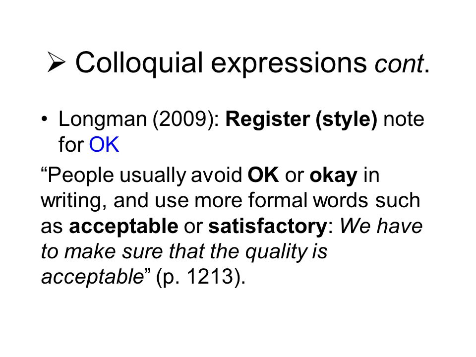 " Colloquial expressions cont. Longman (2009): Register (style) note for OK ""People usually avoid OK or okay in writing, and use more formal words suc"