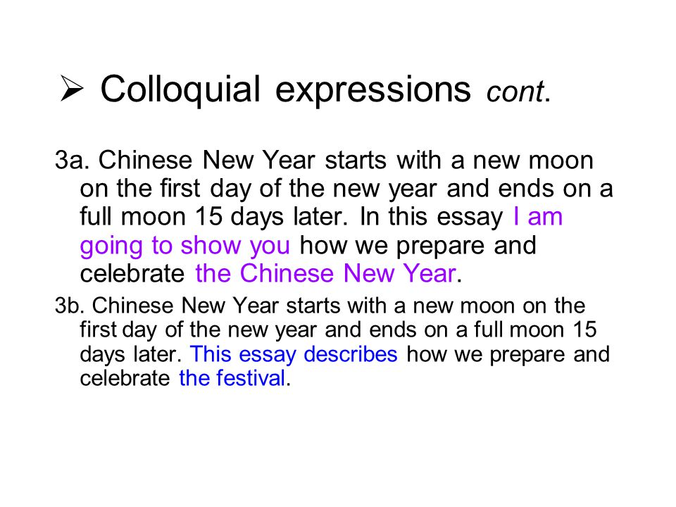  Colloquial expressions cont. 3a. Chinese New Year starts with a new moon on the first day of the new year and ends on a full moon 15 days later. In