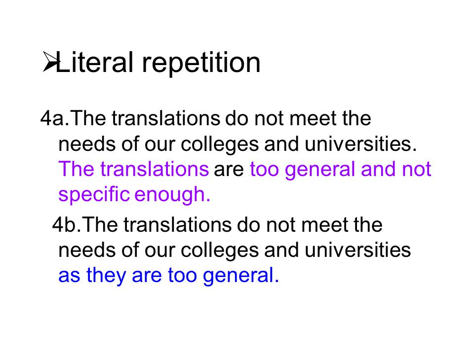  Literal repetition 4a.The translations do not meet the needs of our colleges and universities. The translations are too general and not specific eno