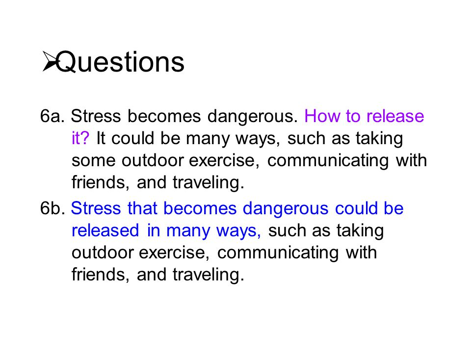  Questions 6a. Stress becomes dangerous. How to release it.