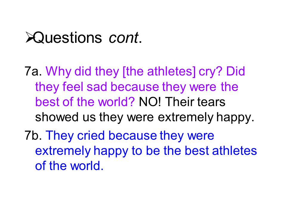  Questions cont. 7a. Why did they [the athletes] cry? Did they feel sad because they were the best of the world? NO! Their tears showed us they were