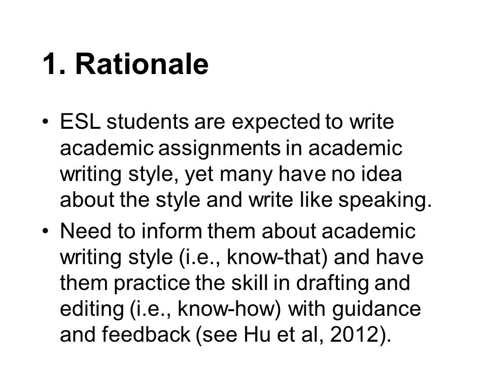 1. Rationale ESL students are expected to write academic assignments in academic writing style, yet many have no idea about the style and write like s
