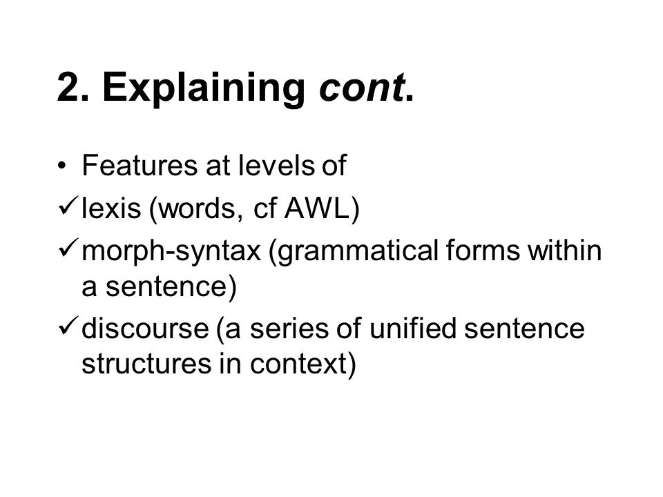 2. Explaining cont. Features at levels of lexis (words, cf AWL) morph-syntax (grammatical forms within a sentence) discourse (a series of unified sent