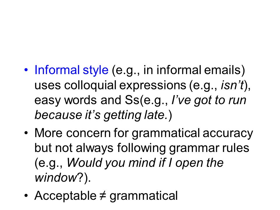 Informal style (e.g., in informal emails) uses colloquial expressions (e.g., isn't), easy words and Ss(e.g., I've got to run because it's getting late.) More concern for grammatical accuracy but not always following grammar rules (e.g., Would you mind if I open the window ).