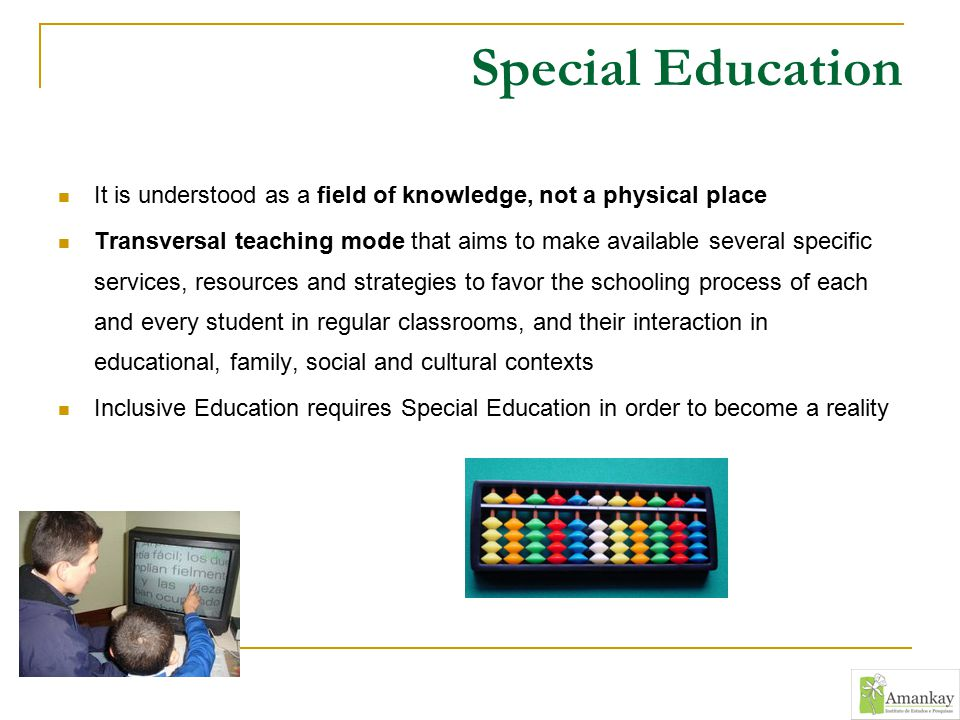Special Education It is understood as a field of knowledge, not a physical place Transversal teaching mode that aims to make available several specifi