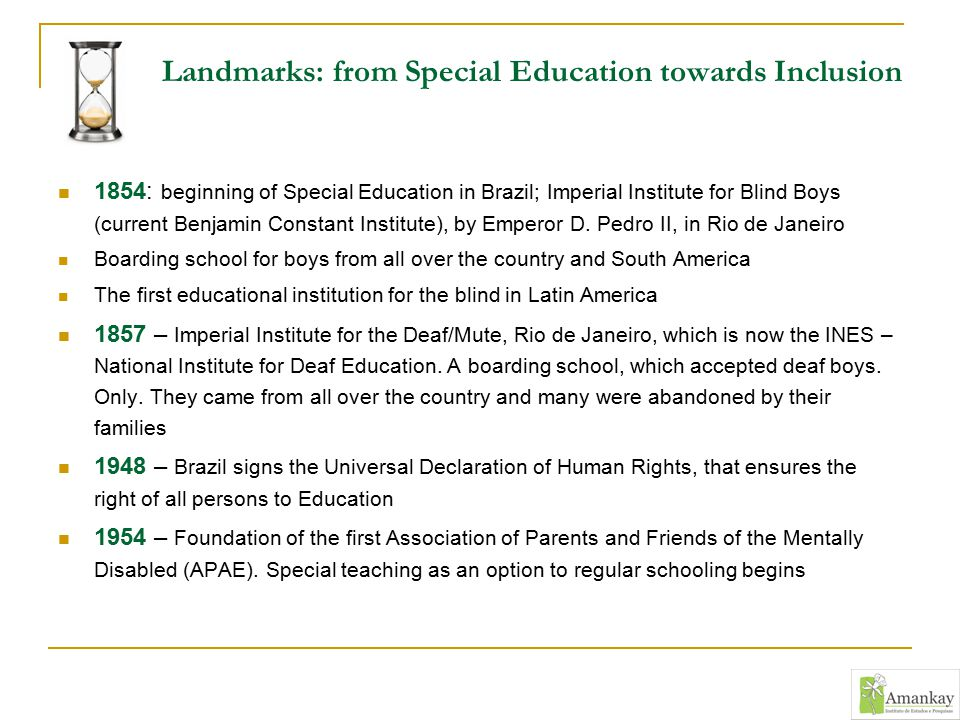 Landmarks: from Special Education towards Inclusion 1854: beginning of Special Education in Brazil; Imperial Institute for Blind Boys (current Benjami