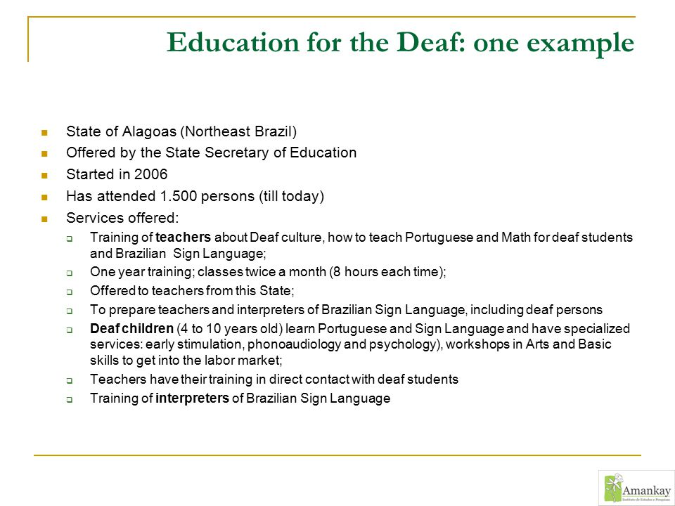 Education for the Deaf: one example State of Alagoas (Northeast Brazil) Offered by the State Secretary of Education Started in 2006 Has attended 1.500