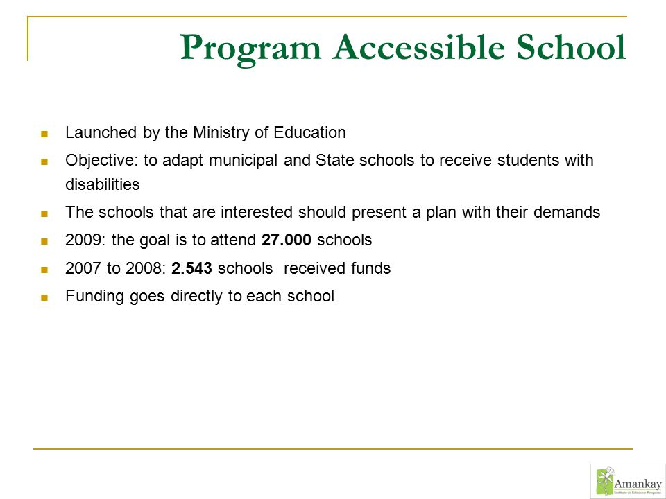 Program Accessible School Launched by the Ministry of Education Objective: to adapt municipal and State schools to receive students with disabilities