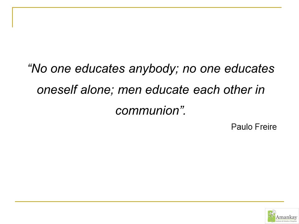 """No one educates anybody; no one educates oneself alone; men educate each other in communion"". Paulo Freire"