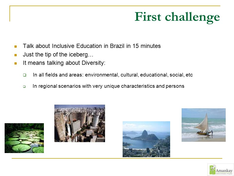 First challenge Talk about Inclusive Education in Brazil in 15 minutes Just the tip of the iceberg… It means talking about Diversity:  In all fields