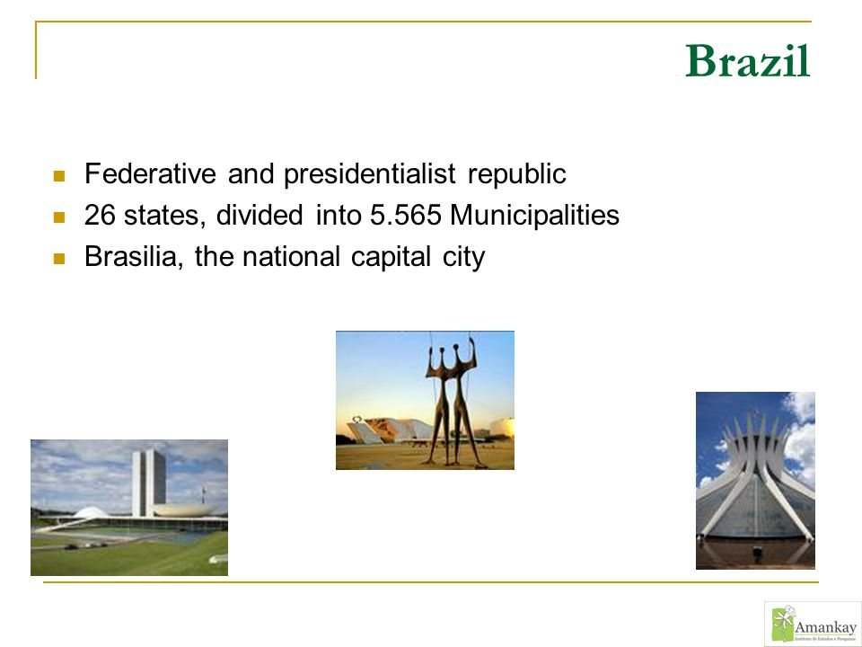 Brazil Federative and presidentialist republic 26 states, divided into 5.565 Municipalities Brasilia, the national capital city