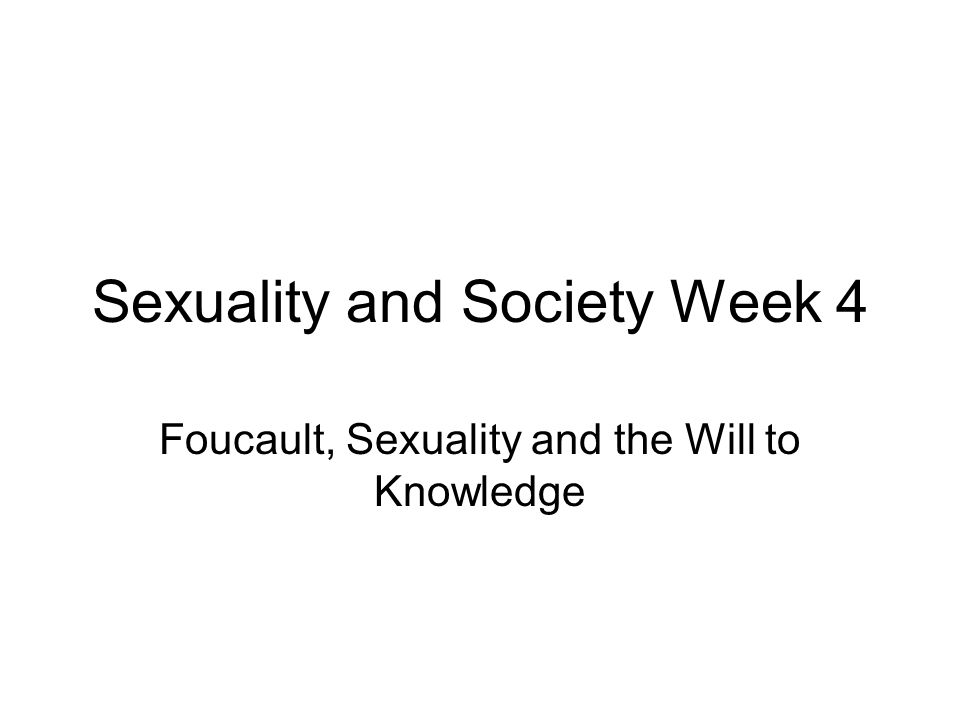 Sexuality and Society Week 4 Foucault, Sexuality and the Will to Knowledge