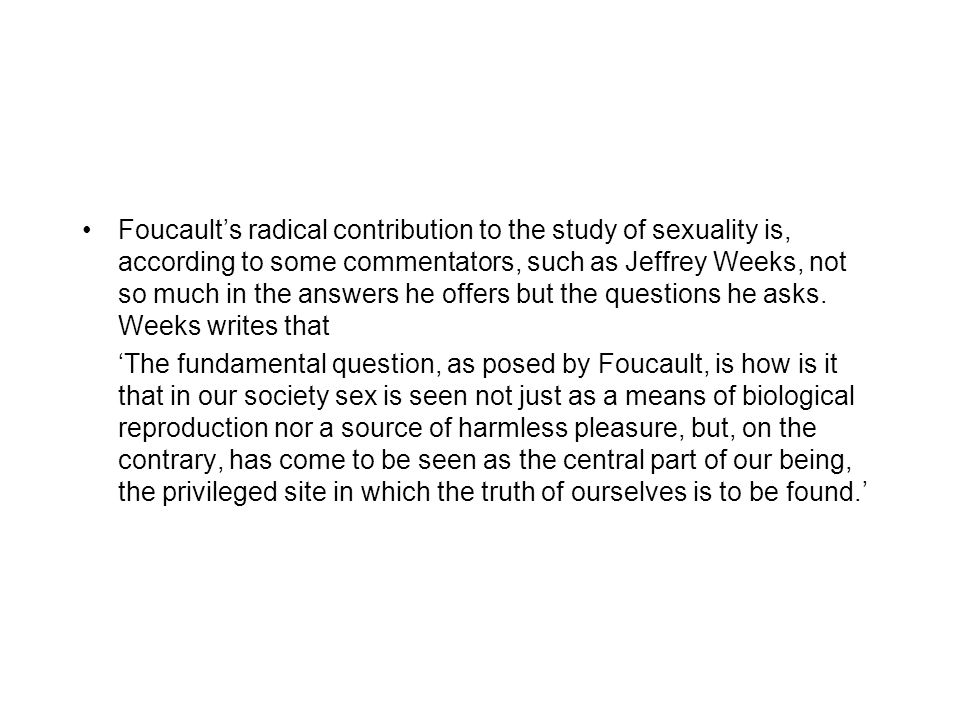 Foucault's radical contribution to the study of sexuality is, according to some commentators, such as Jeffrey Weeks, not so much in the answers he offers but the questions he asks.