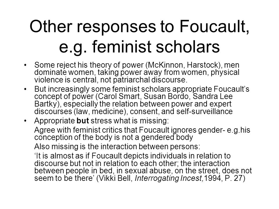Other responses to Foucault, e.g. feminist scholars Some reject his theory of power (McKinnon, Harstock), men dominate women, taking power away from w