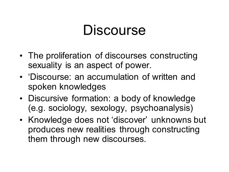 Discourse The proliferation of discourses constructing sexuality is an aspect of power. 'Discourse: an accumulation of written and spoken knowledges D