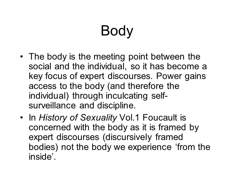 Body The body is the meeting point between the social and the individual, so it has become a key focus of expert discourses.