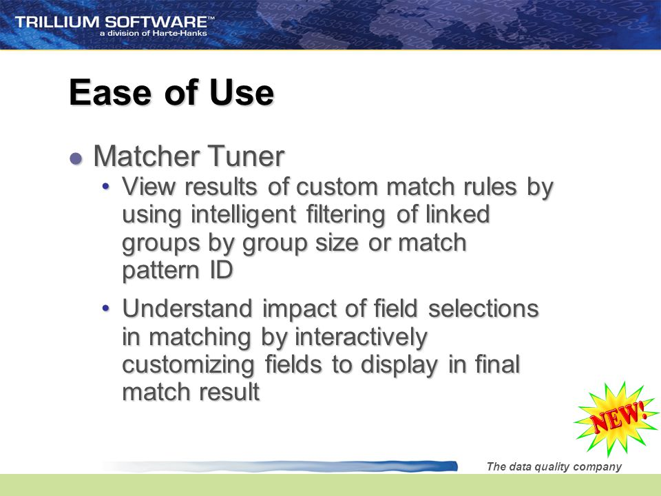 The data quality company Ease of Use l Matcher Tuner View results of custom match rules by using intelligent filtering of linked groups by group size or match pattern IDView results of custom match rules by using intelligent filtering of linked groups by group size or match pattern ID Understand impact of field selections in matching by interactively customizing fields to display in final match resultUnderstand impact of field selections in matching by interactively customizing fields to display in final match result