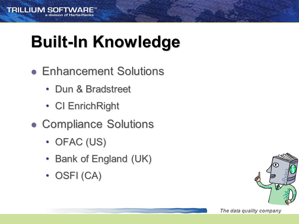 The data quality company Built-In Knowledge l Enhancement Solutions Dun & BradstreetDun & Bradstreet CI EnrichRightCI EnrichRight l Compliance Solutions OFAC (US)OFAC (US) Bank of England (UK)Bank of England (UK) OSFI (CA)OSFI (CA)