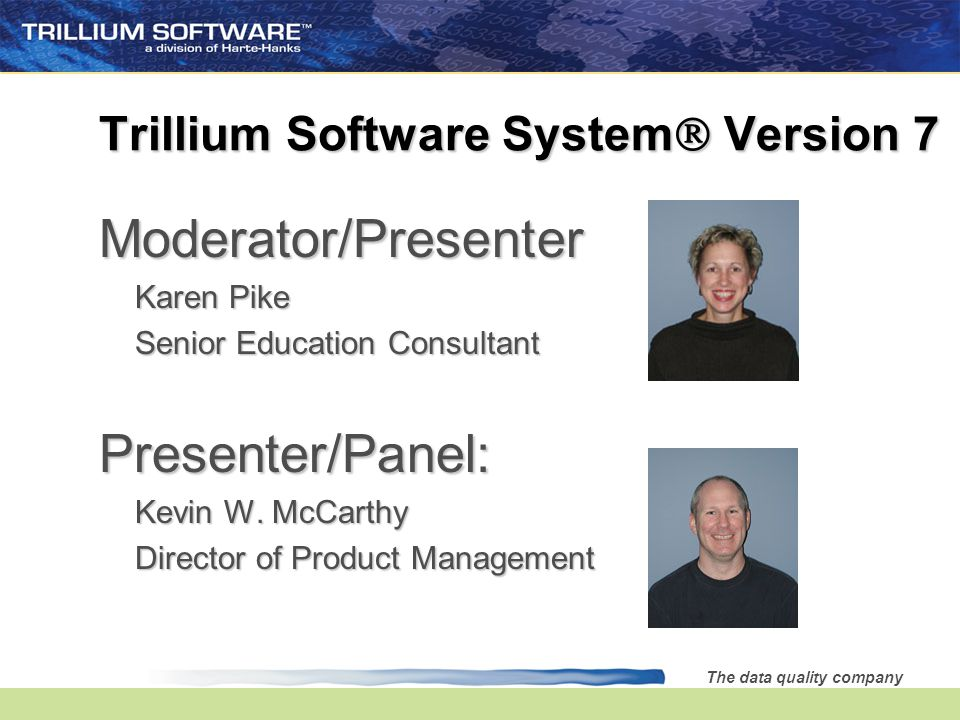 The data quality company Trillium Software System  Version 7 Moderator/Presenter Karen Pike Senior Education Consultant Presenter/Panel: Kevin W.